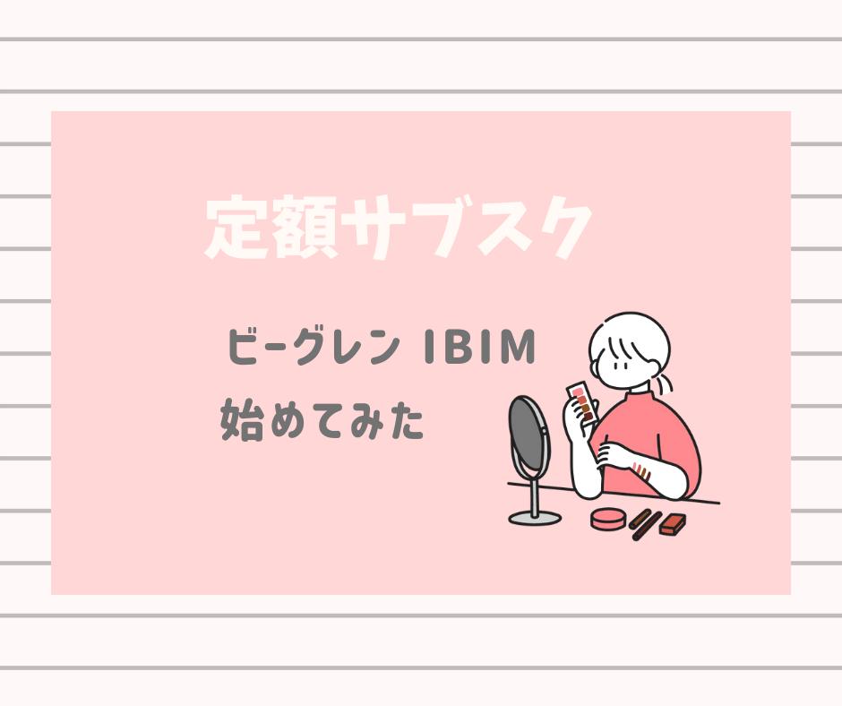 【ビーグレン】定額サブスク「IBIMスキンケアサービス」の口コミ・レビュー